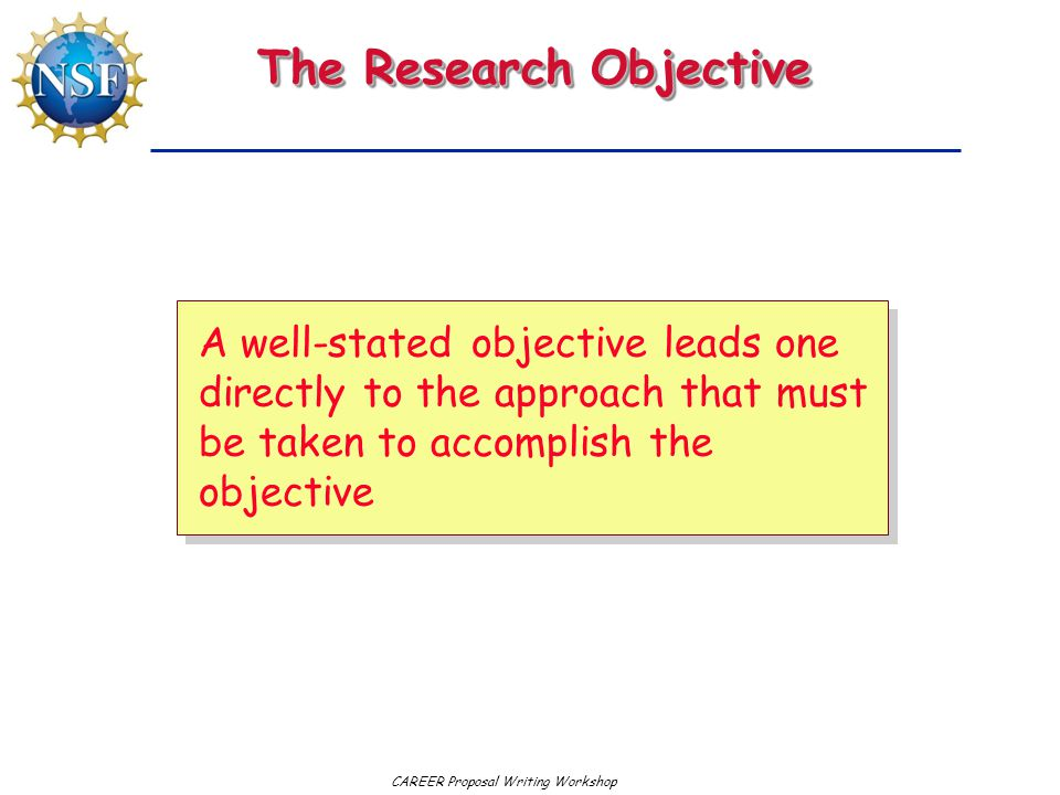 CAREER Proposal Writing Workshop The Research Objective A well-stated objective leads one directly to the approach that must be taken to accomplish the objective