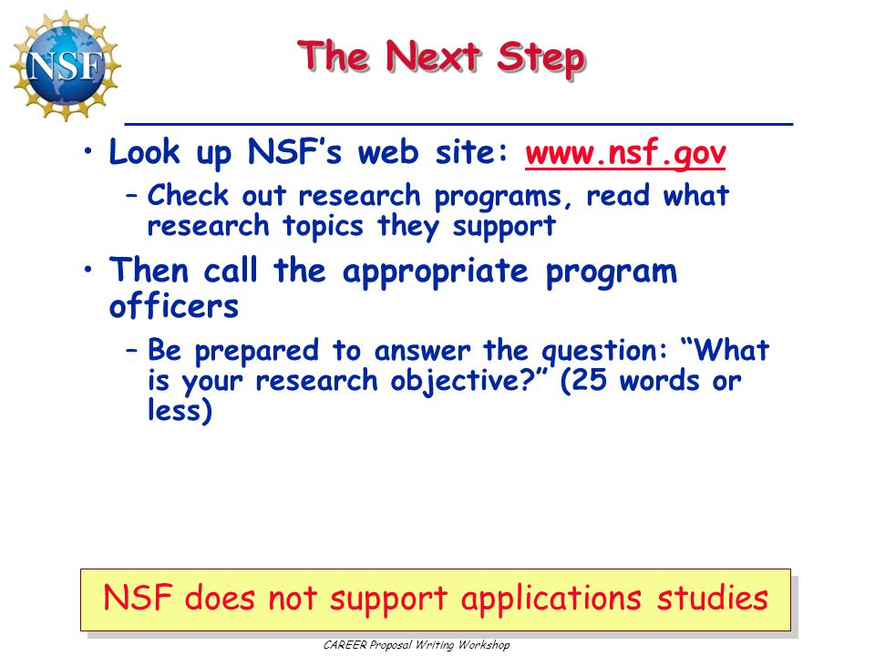 CAREER Proposal Writing Workshop The Next Step Look up NSF's web site: www.nsf.govwww.nsf.gov –Check out research programs, read what research topics they support Then call the appropriate program officers –Be prepared to answer the question: What is your research objective? (25 words or less) NSF does not support applications studies
