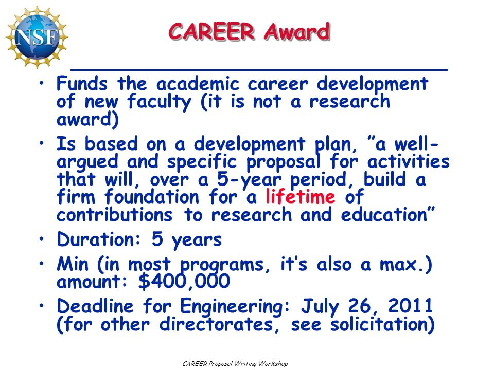 CAREER Proposal Writing Workshop CAREER Award Funds the academic career development of new faculty (it is not a research award) Is based on a development plan, a well- argued and specific proposal for activities that will, over a 5-year period, build a firm foundation for a lifetime of contributions to research and education Duration: 5 years Min (in most programs, it's also a max.) amount: $400,000 Deadline for Engineering: July 26, 2011 (for other directorates, see solicitation)