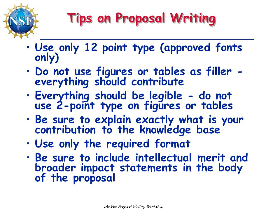CAREER Proposal Writing Workshop Tips on Proposal Writing Use only 12 point type (approved fonts only) Do not use figures or tables as filler - everything should contribute Everything should be legible - do not use 2-point type on figures or tables Be sure to explain exactly what is your contribution to the knowledge base Use only the required format Be sure to include intellectual merit and broader impact statements in the body of the proposal