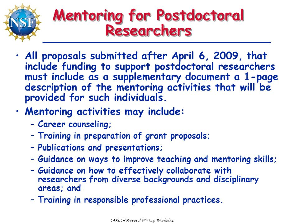 CAREER Proposal Writing Workshop Mentoring for Postdoctoral Researchers All proposals submitted after April 6, 2009, that include funding to support postdoctoral researchers must include as a supplementary document a 1-page description of the mentoring activities that will be provided for such individuals.