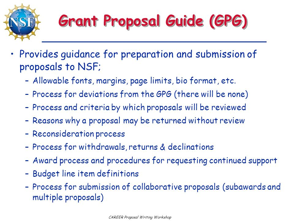CAREER Proposal Writing Workshop Grant Proposal Guide (GPG) Provides guidance for preparation and submission of proposals to NSF; –Allowable fonts, margins, page limits, bio format, etc.