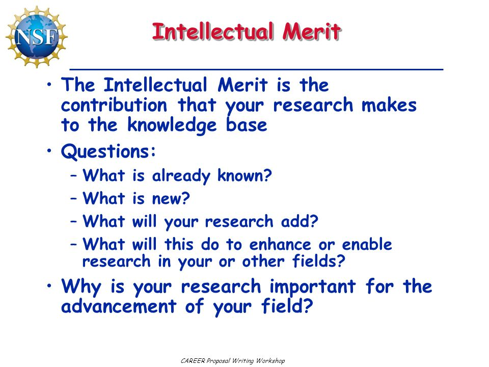 CAREER Proposal Writing Workshop Intellectual Merit The Intellectual Merit is the contribution that your research makes to the knowledge base Questions: –What is already known.