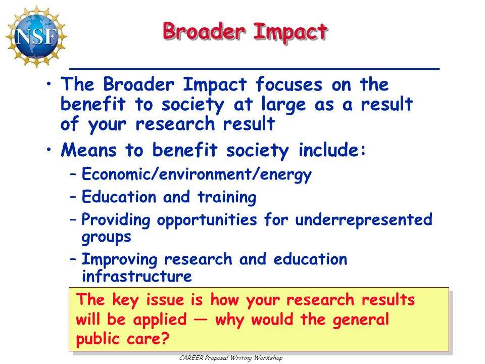 CAREER Proposal Writing Workshop Broader Impact The Broader Impact focuses on the benefit to society at large as a result of your research result Means to benefit society include: –Economic/environment/energy –Education and training –Providing opportunities for underrepresented groups –Improving research and education infrastructure The key issue is how your research results will be applied — why would the general public care?