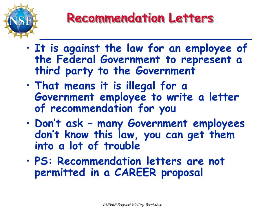 CAREER Proposal Writing Workshop Recommendation Letters It is against the law for an employee of the Federal Government to represent a third party to the Government That means it is illegal for a Government employee to write a letter of recommendation for you Don't ask – many Government employees don't know this law, you can get them into a lot of trouble PS: Recommendation letters are not permitted in a CAREER proposal