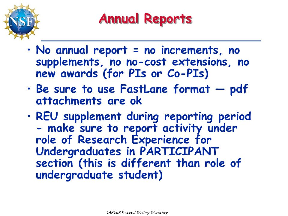 CAREER Proposal Writing Workshop Annual Reports No annual report = no increments, no supplements, no no-cost extensions, no new awards (for PIs or Co-PIs) Be sure to use FastLane format — pdf attachments are ok REU supplement during reporting period - make sure to report activity under role of Research Experience for Undergraduates in PARTICIPANT section (this is different than role of undergraduate student)