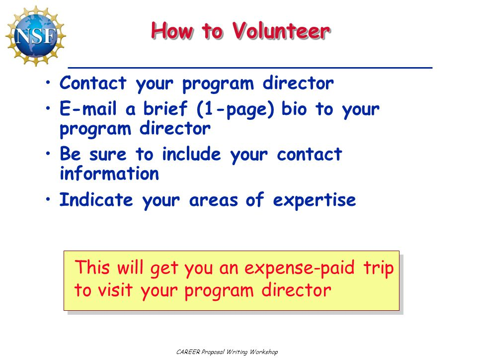 CAREER Proposal Writing Workshop How to Volunteer Contact your program director E-mail a brief (1-page) bio to your program director Be sure to include your contact information Indicate your areas of expertise This will get you an expense-paid trip to visit your program director