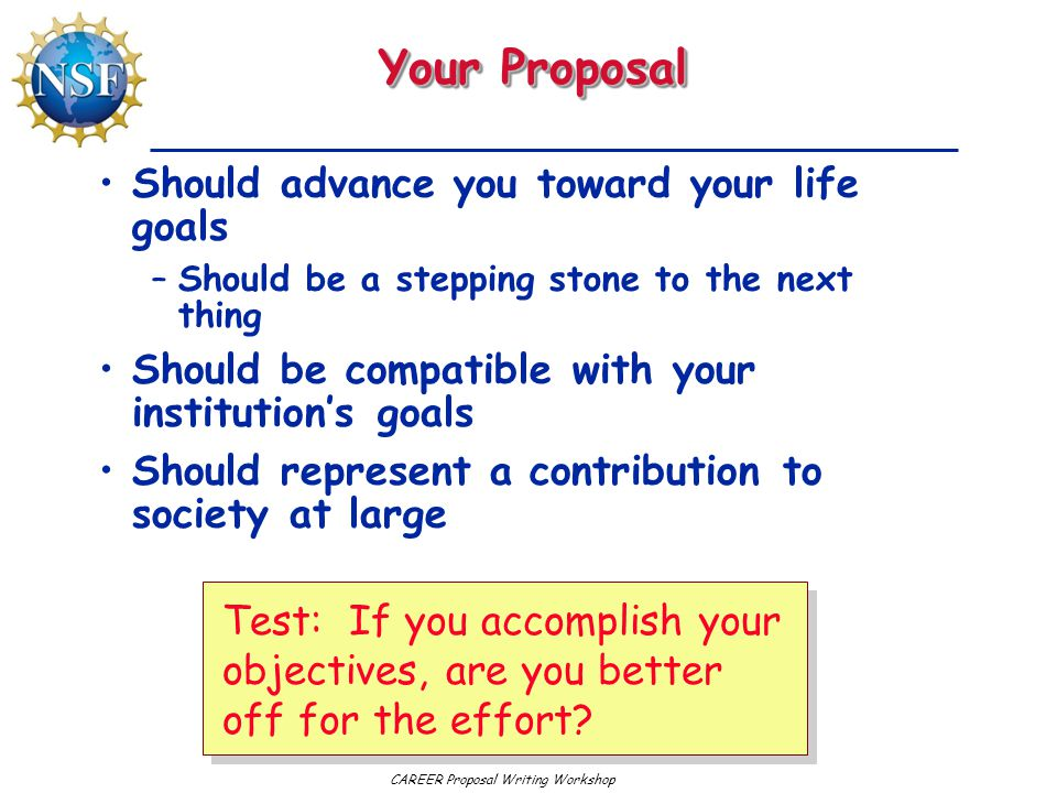 CAREER Proposal Writing Workshop Your Proposal Should advance you toward your life goals –Should be a stepping stone to the next thing Should be compatible with your institution's goals Should represent a contribution to society at large Test: If you accomplish your objectives, are you better off for the effort?