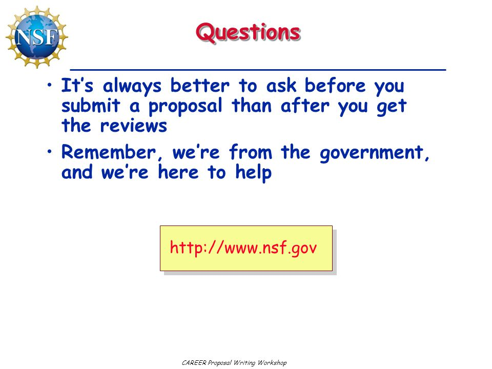 CAREER Proposal Writing WorkshopQuestionsQuestions It's always better to ask before you submit a proposal than after you get the reviews Remember, we're from the government, and we're here to help http://www.nsf.gov