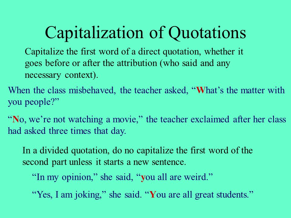 Capitalization of Quotations When the class misbehaved, the teacher asked, What's the matter with you people No, we're not watching a movie, the teacher exclaimed after her class had asked three times that day.