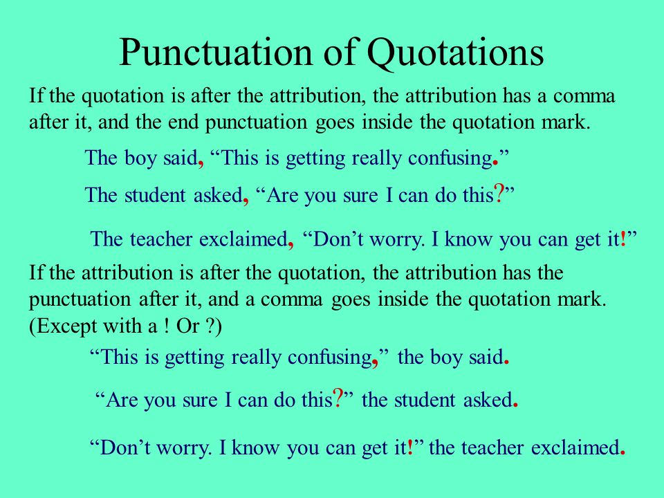 Punctuation of Quotations If the quotation is after the attribution, the attribution has a comma after it, and the end punctuation goes inside the quotation mark.