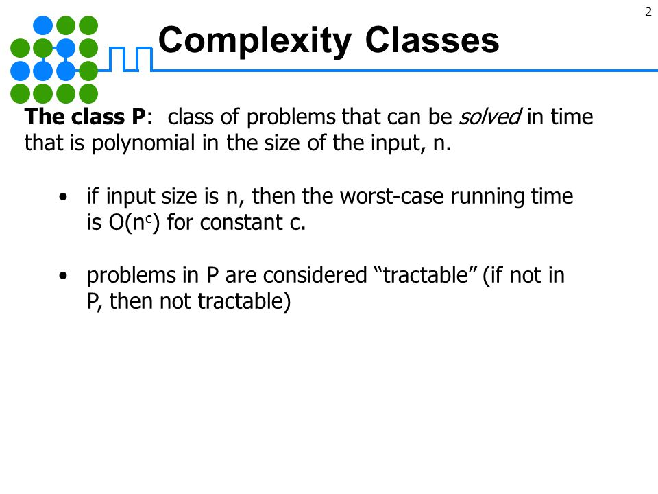 2 © 2004 Goodrich, Tamassia Complexity Classes The class P: class of problems that can be solved in time that is polynomial in the size of the input, n.