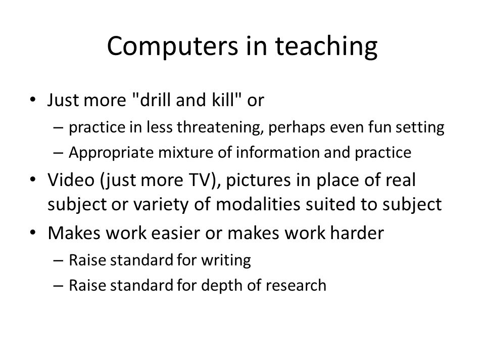 Computers in teaching Just more drill and kill or – practice in less threatening, perhaps even fun setting – Appropriate mixture of information and practice Video (just more TV), pictures in place of real subject or variety of modalities suited to subject Makes work easier or makes work harder – Raise standard for writing – Raise standard for depth of research