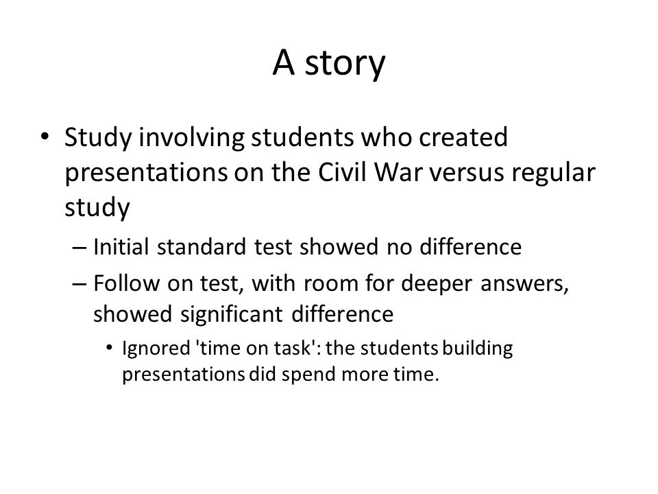 A story Study involving students who created presentations on the Civil War versus regular study – Initial standard test showed no difference – Follow on test, with room for deeper answers, showed significant difference Ignored time on task : the students building presentations did spend more time.