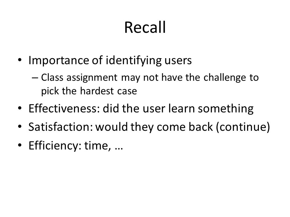 Recall Importance of identifying users – Class assignment may not have the challenge to pick the hardest case Effectiveness: did the user learn something Satisfaction: would they come back (continue) Efficiency: time, …
