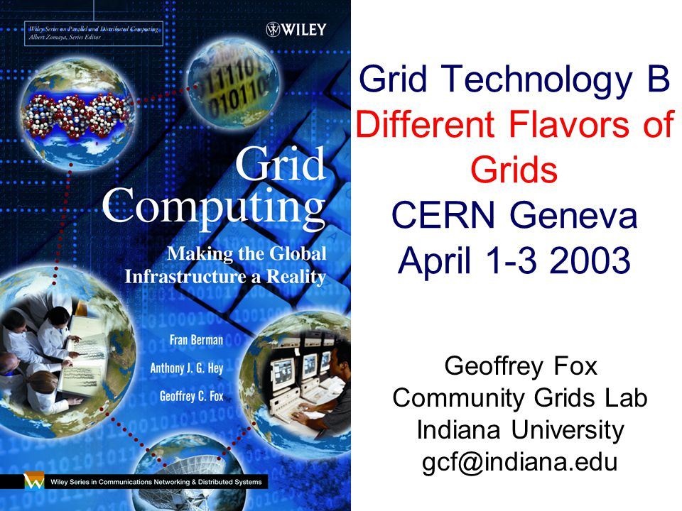 Grid Technology B Different Flavors of Grids CERN Geneva April 1-3 2003 Geoffrey Fox Community Grids Lab Indiana University gcf@indiana.edu