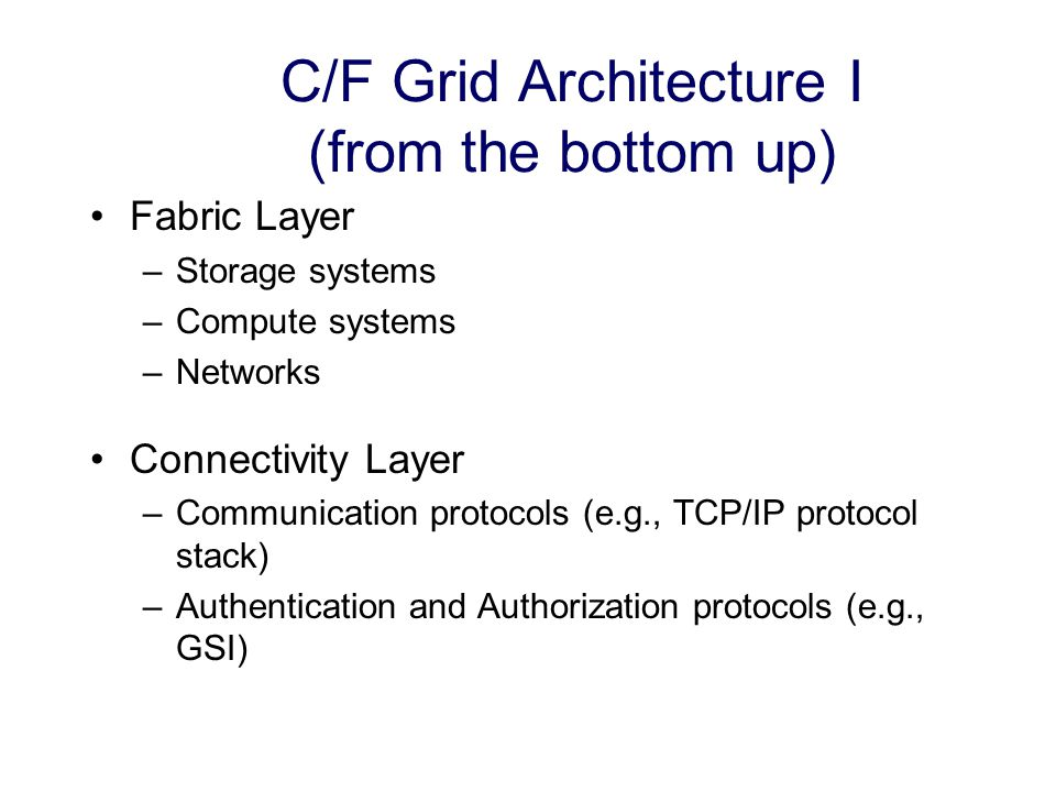 C/F Grid Architecture I (from the bottom up) Fabric Layer –Storage systems –Compute systems –Networks Connectivity Layer –Communication protocols (e.g