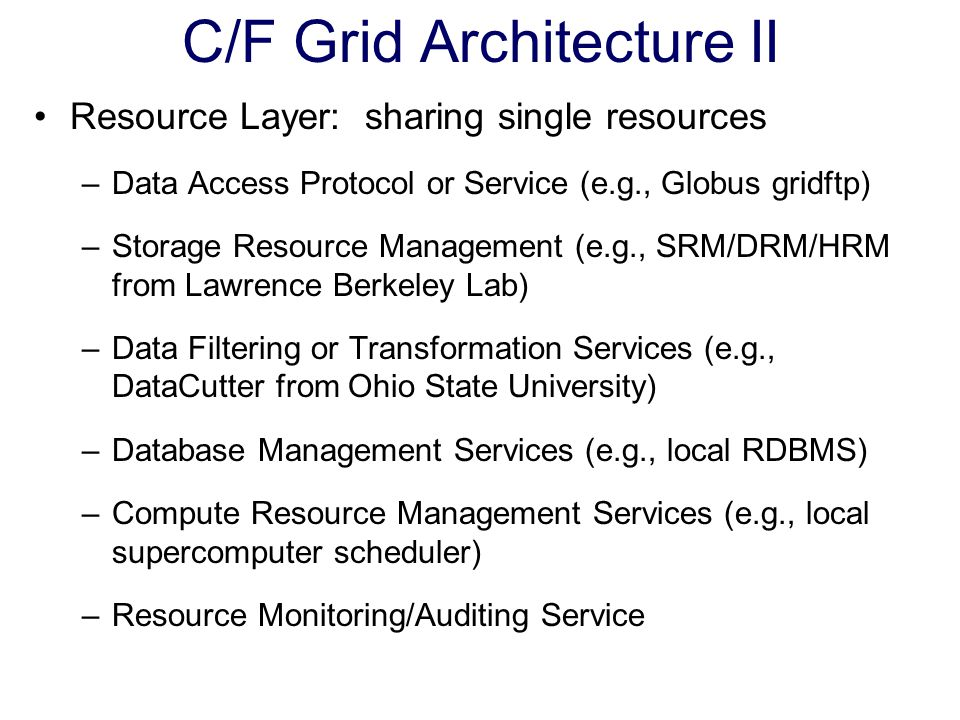 C/F Grid Architecture II Resource Layer: sharing single resources –Data Access Protocol or Service (e.g., Globus gridftp) –Storage Resource Management (e.g., SRM/DRM/HRM from Lawrence Berkeley Lab) –Data Filtering or Transformation Services (e.g., DataCutter from Ohio State University) –Database Management Services (e.g., local RDBMS) –Compute Resource Management Services (e.g., local supercomputer scheduler) –Resource Monitoring/Auditing Service