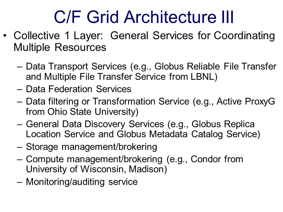 C/F Grid Architecture III Collective 1 Layer: General Services for Coordinating Multiple Resources –Data Transport Services (e.g., Globus Reliable File Transfer and Multiple File Transfer Service from LBNL) –Data Federation Services –Data filtering or Transformation Service (e.g., Active ProxyG from Ohio State University) –General Data Discovery Services (e.g., Globus Replica Location Service and Globus Metadata Catalog Service) –Storage management/brokering –Compute management/brokering (e.g., Condor from University of Wisconsin, Madison) –Monitoring/auditing service