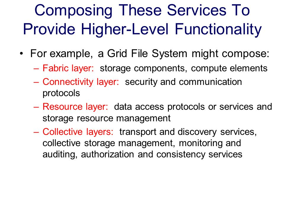 Composing These Services To Provide Higher-Level Functionality For example, a Grid File System might compose: –Fabric layer: storage components, compute elements –Connectivity layer: security and communication protocols –Resource layer: data access protocols or services and storage resource management –Collective layers: transport and discovery services, collective storage management, monitoring and auditing, authorization and consistency services