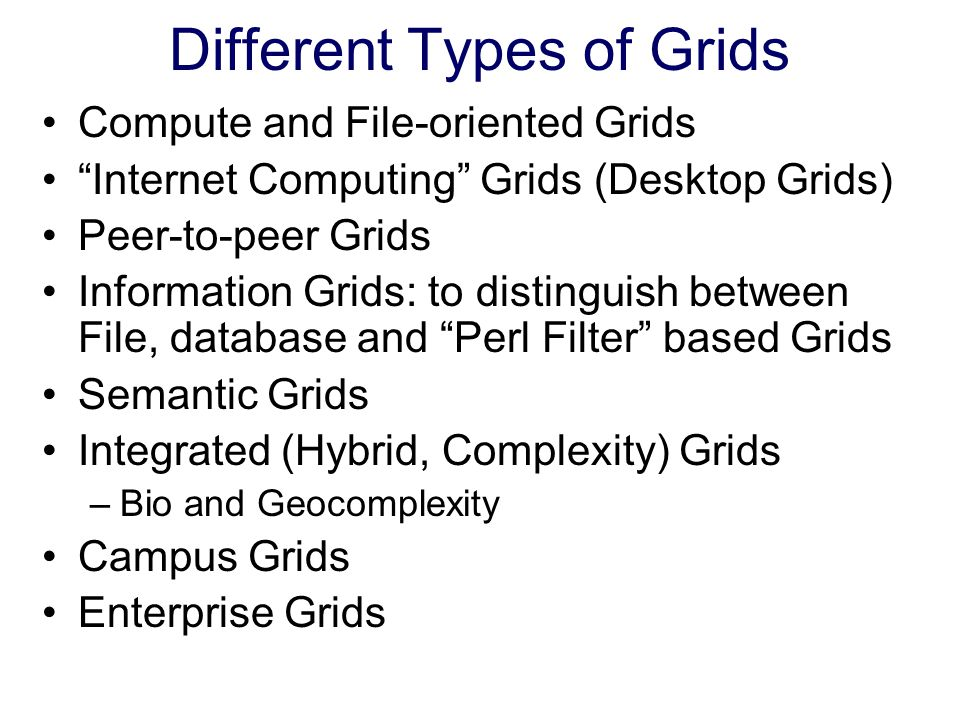 Different Types of Grids Compute and File-oriented Grids Internet Computing Grids (Desktop Grids) Peer-to-peer Grids Information Grids: to distinguish between File, database and Perl Filter based Grids Semantic Grids Integrated (Hybrid, Complexity) Grids –Bio and Geocomplexity Campus Grids Enterprise Grids