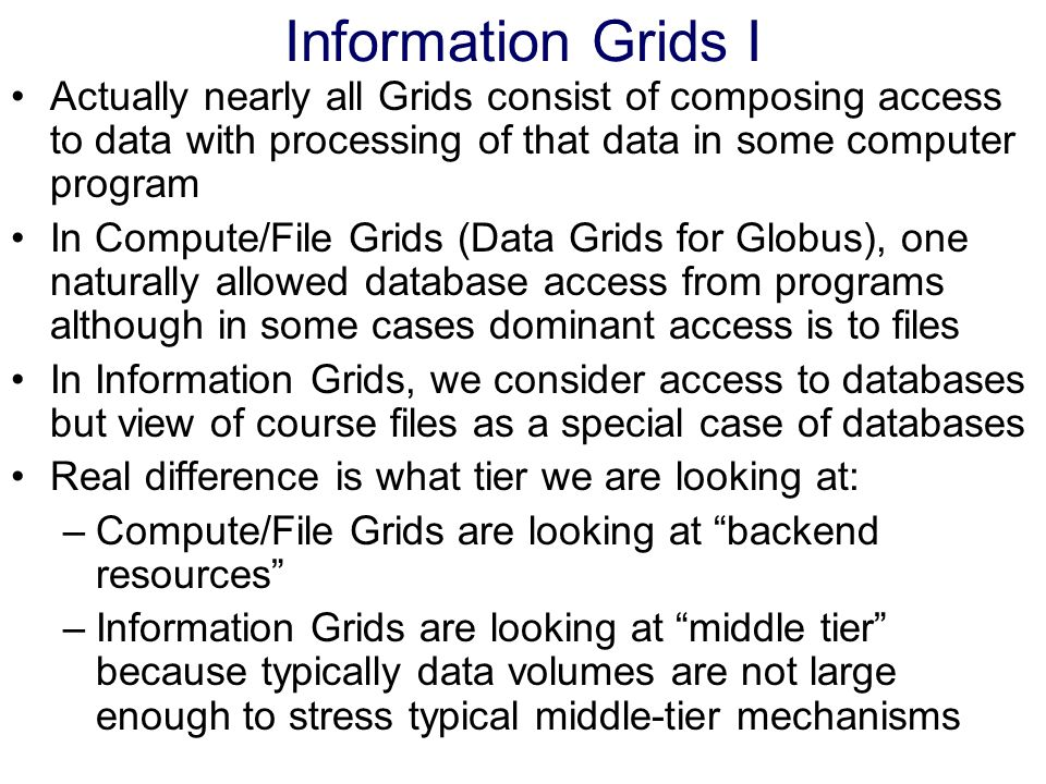 Information Grids I Actually nearly all Grids consist of composing access to data with processing of that data in some computer program In Compute/Fil