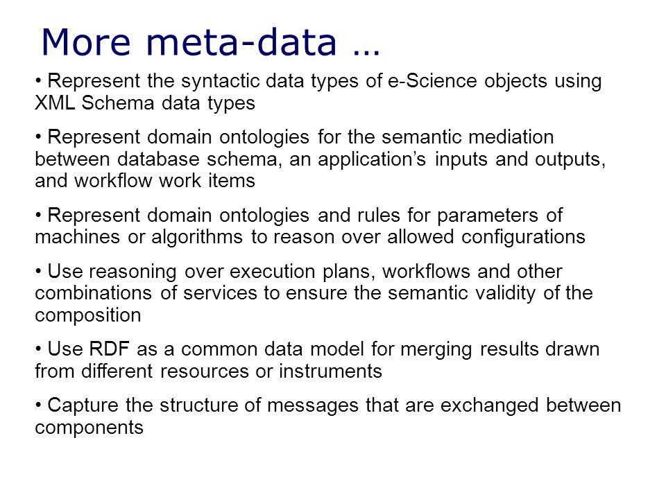 Represent the syntactic data types of e-Science objects using XML Schema data types Represent domain ontologies for the semantic mediation between database schema, an application's inputs and outputs, and workflow work items Represent domain ontologies and rules for parameters of machines or algorithms to reason over allowed configurations Use reasoning over execution plans, workflows and other combinations of services to ensure the semantic validity of the composition Use RDF as a common data model for merging results drawn from different resources or instruments Capture the structure of messages that are exchanged between components More meta-data …