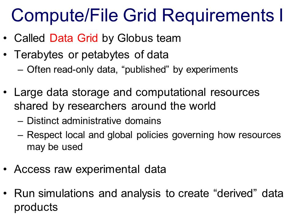 "Compute/File Grid Requirements I Called Data Grid by Globus team Terabytes or petabytes of data –Often read-only data, ""published"" by experiments Larg"