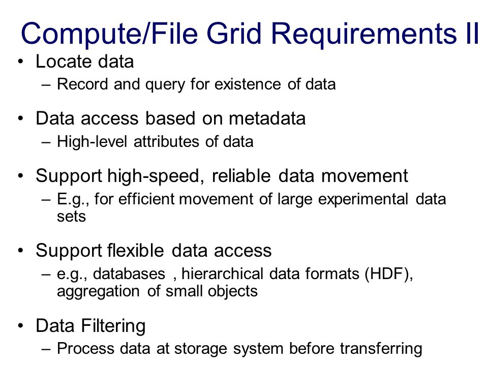 Compute/File Grid Requirements II Locate data –Record and query for existence of data Data access based on metadata –High-level attributes of data Sup