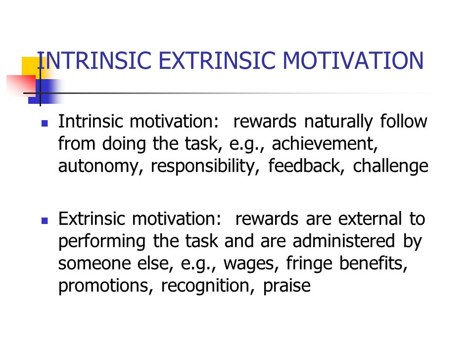 INTRINSIC EXTRINSIC MOTIVATION Intrinsic motivation: rewards naturally follow from doing the task, e.g., achievement, autonomy, responsibility, feedback, challenge Extrinsic motivation: rewards are external to performing the task and are administered by someone else, e.g., wages, fringe benefits, promotions, recognition, praise