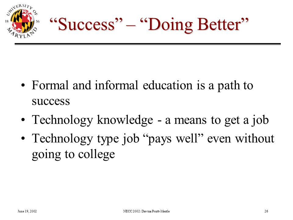 June 19, 2002NECC 2002: Davina Pruitt-Mentle26 Success – Doing Better Formal and informal education is a path to success Technology knowledge - a means to get a job Technology type job pays well even without going to college