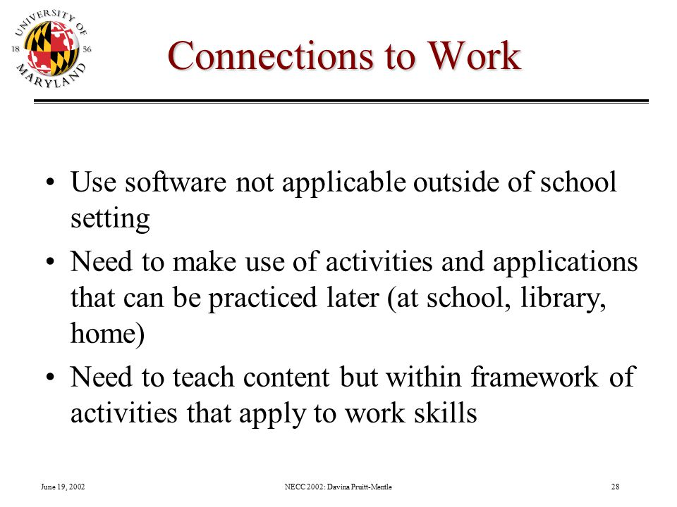 June 19, 2002NECC 2002: Davina Pruitt-Mentle28 Connections to Work Use software not applicable outside of school setting Need to make use of activities and applications that can be practiced later (at school, library, home) Need to teach content but within framework of activities that apply to work skills