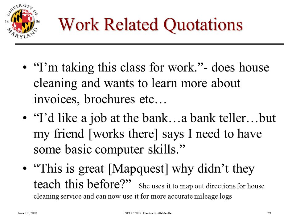 June 19, 2002NECC 2002: Davina Pruitt-Mentle29 Work Related Quotations I'm taking this class for work. - does house cleaning and wants to learn more about invoices, brochures etc… I'd like a job at the bank…a bank teller…but my friend [works there] says I need to have some basic computer skills. This is great [Mapquest] why didn't they teach this before She uses it to map out directions for house cleaning service and can now use it for more accurate mileage logs