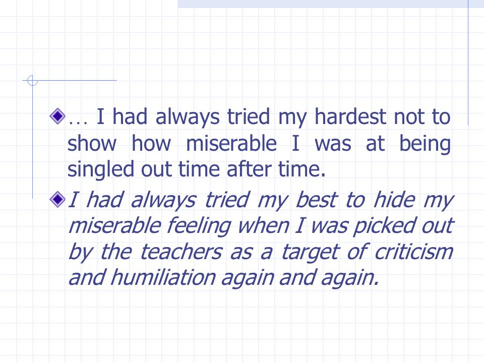 … I had always tried my hardest not to show how miserable I was at being singled out time after time. I had always tried my best to hide my miserable