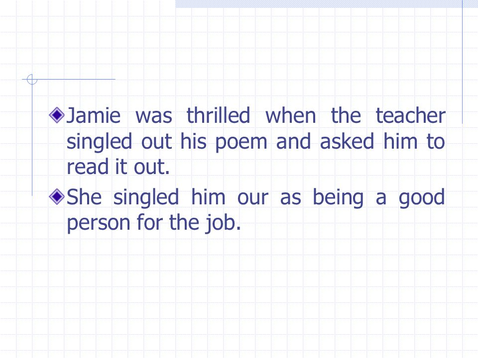 Jamie was thrilled when the teacher singled out his poem and asked him to read it out. She singled him our as being a good person for the job.