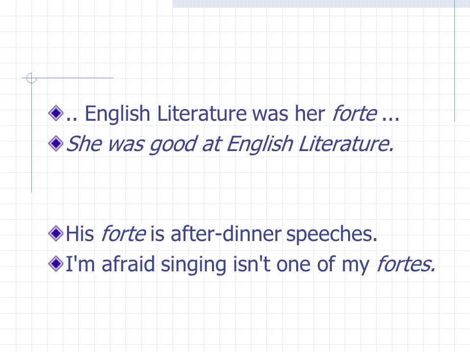 .. English Literature was her forte... She was good at English Literature. His forte is after-dinner speeches. I'm afraid singing isn't one of my fort