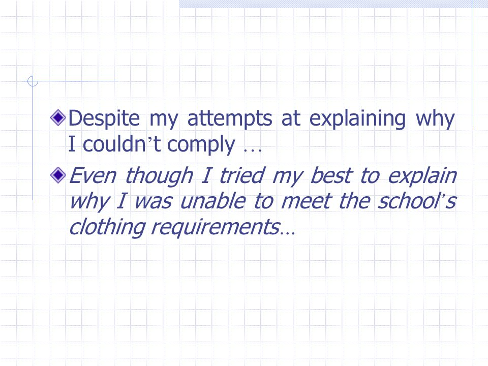Despite my attempts at explaining why I couldn ' t comply … Even though I tried my best to explain why I was unable to meet the school ' s clothing re