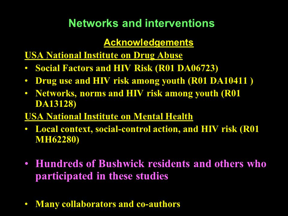 Networks and interventions Acknowledgements USA National Institute on Drug Abuse Social Factors and HIV Risk (R01 DA06723) Drug use and HIV risk among youth (R01 DA10411 ) Networks, norms and HIV risk among youth (R01 DA13128) USA National Institute on Mental Health Local context, social-control action, and HIV risk (R01 MH62280) Hundreds of Bushwick residents and others who participated in these studies Many collaborators and co-authors