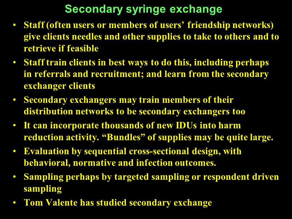 Secondary syringe exchange Staff (often users or members of users' friendship networks) give clients needles and other supplies to take to others and to retrieve if feasible Staff train clients in best ways to do this, including perhaps in referrals and recruitment; and learn from the secondary exchanger clients Secondary exchangers may train members of their distribution networks to be secondary exchangers too It can incorporate thousands of new IDUs into harm reduction activity.