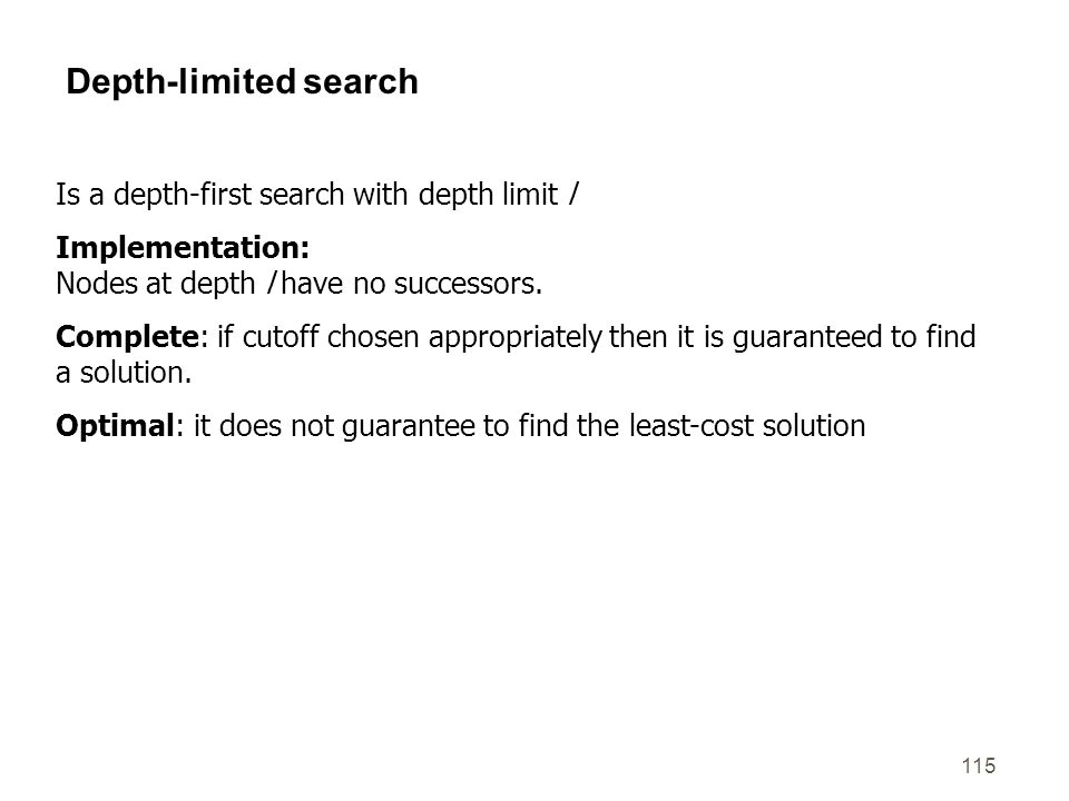 115 Depth-limited search Is a depth-first search with depth limit l Implementation: Nodes at depth l have no successors. Complete: if cutoff chosen ap
