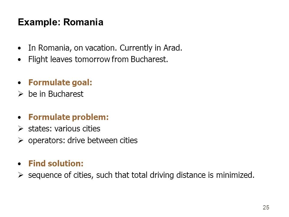 25 Example: Romania In Romania, on vacation. Currently in Arad. Flight leaves tomorrow from Bucharest. Formulate goal:  be in Bucharest Formulate pro