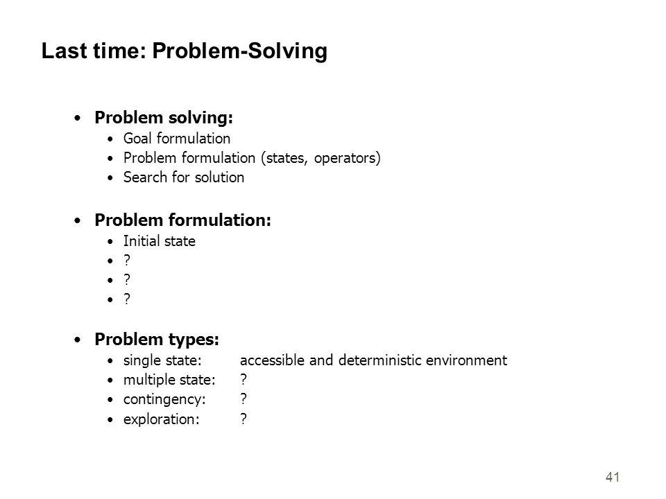 41 Last time: Problem-Solving Problem solving: Goal formulation Problem formulation (states, operators) Search for solution Problem formulation: Initi