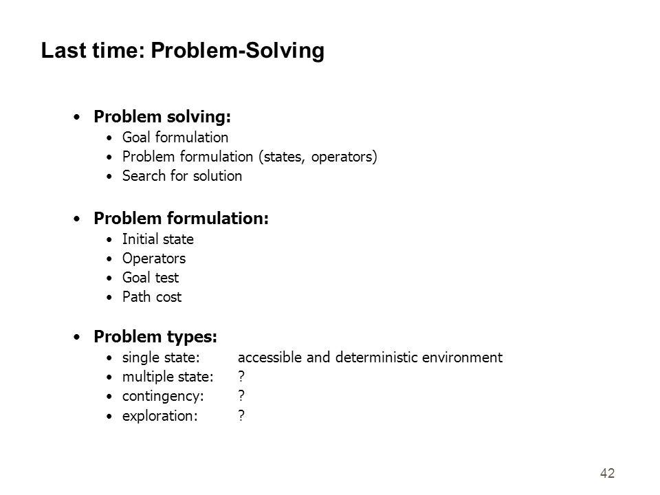 42 Last time: Problem-Solving Problem solving: Goal formulation Problem formulation (states, operators) Search for solution Problem formulation: Initi
