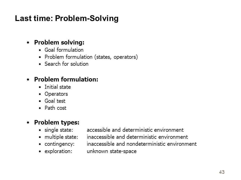 43 Last time: Problem-Solving Problem solving: Goal formulation Problem formulation (states, operators) Search for solution Problem formulation: Initi