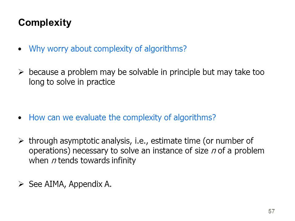57 Complexity Why worry about complexity of algorithms?  because a problem may be solvable in principle but may take too long to solve in practice Ho