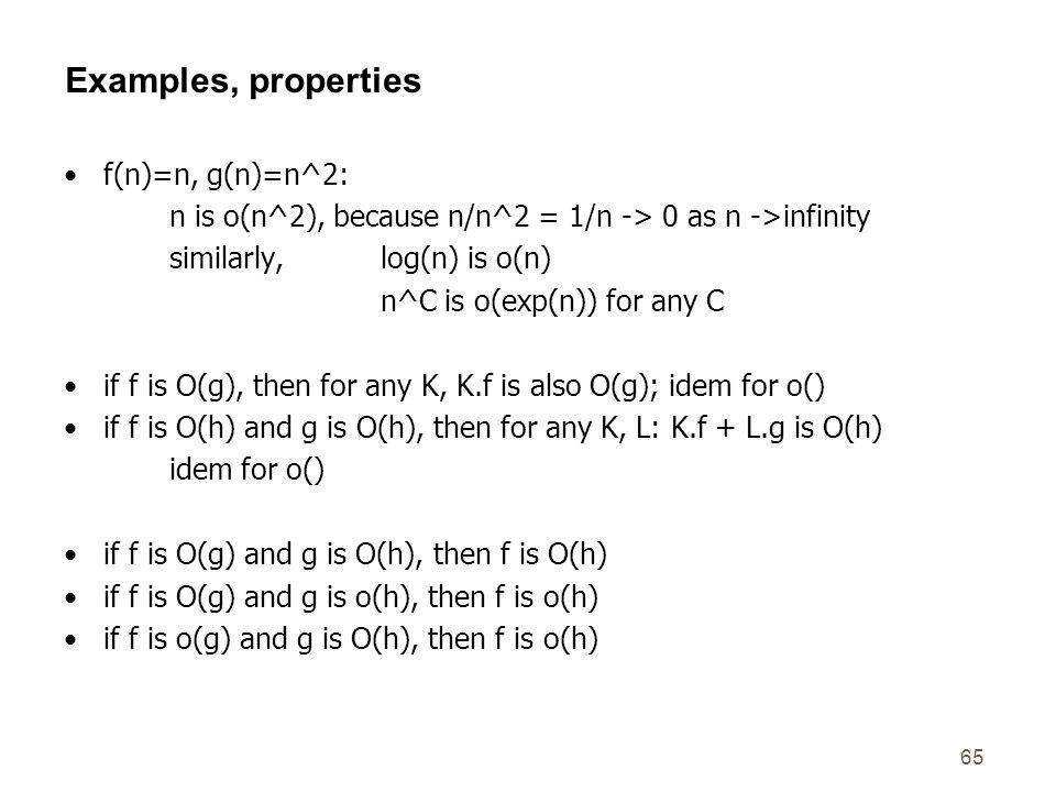 65 Examples, properties f(n)=n, g(n)=n^2: n is o(n^2), because n/n^2 = 1/n -> 0 as n ->infinity similarly, log(n) is o(n) n^C is o(exp(n)) for any C i