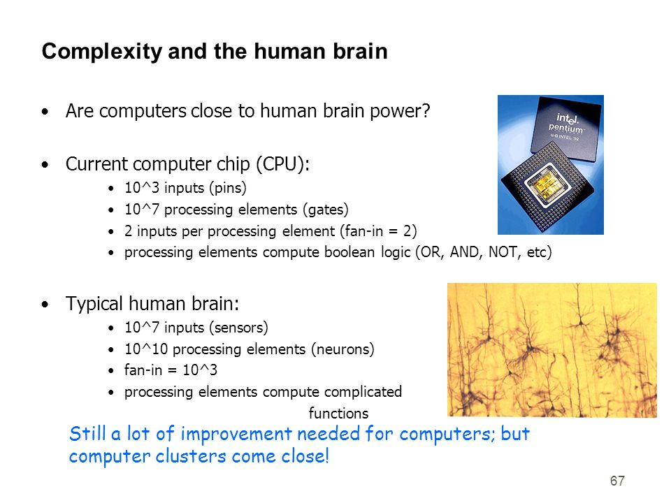 67 Complexity and the human brain Are computers close to human brain power? Current computer chip (CPU): 10^3 inputs (pins) 10^7 processing elements (