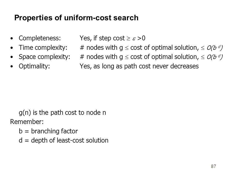 87 Properties of uniform-cost search Completeness: Yes, if step cost   >0 Time complexity:# nodes with g  cost of optimal solution,  O(b d ) Space