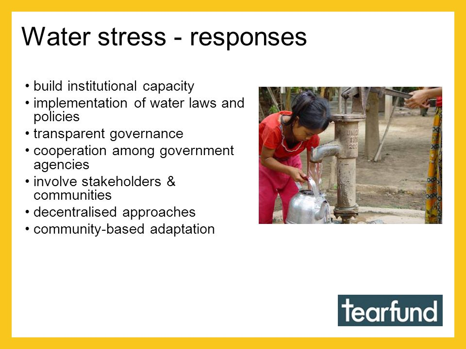 Water stress - responses build institutional capacity implementation of water laws and policies transparent governance cooperation among government agencies involve stakeholders & communities decentralised approaches community-based adaptation