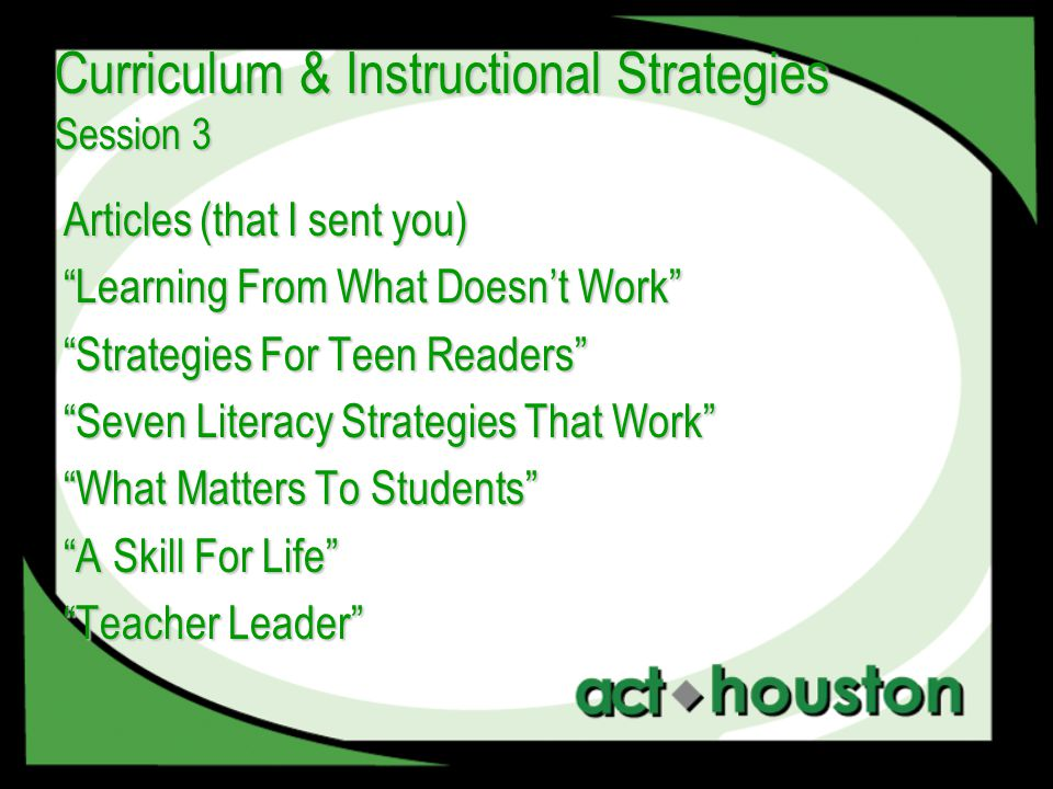 Articles (that I sent you) Learning From What Doesn't Work Strategies For Teen Readers Seven Literacy Strategies That Work What Matters To Students A Skill For Life Teacher Leader Curriculum & Instructional Strategies Session 3